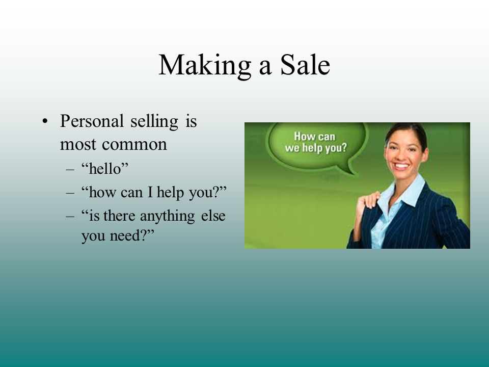 Making a Sale Personal selling is most common hello