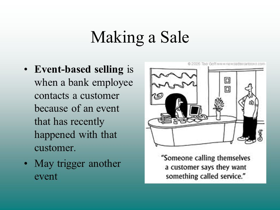 Making a Sale Event-based selling is when a bank employee contacts a customer because of an event that has recently happened with that customer.