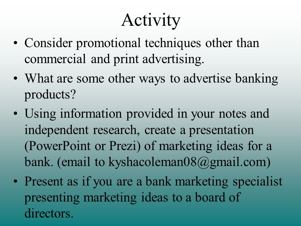 Activity Consider promotional techniques other than commercial and print advertising. What are some other ways to advertise banking products