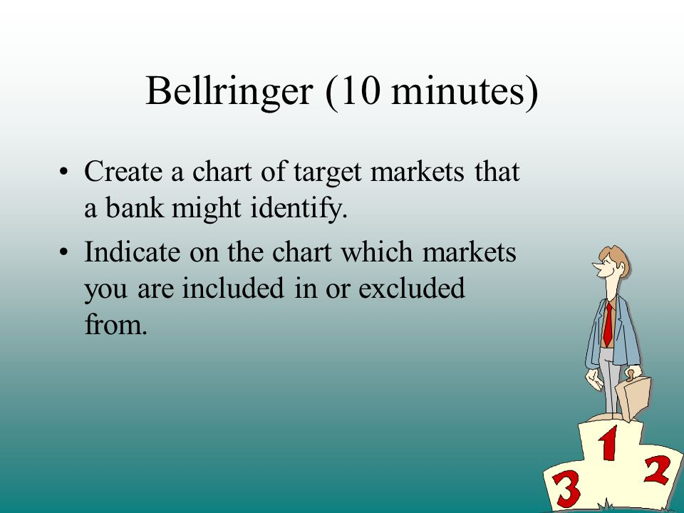 Bellringer (10 minutes) Create a chart of target markets that a bank might identify.