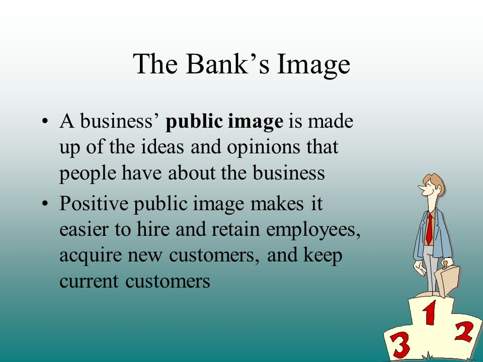 The Bank's Image A business' public image is made up of the ideas and opinions that people have about the business.