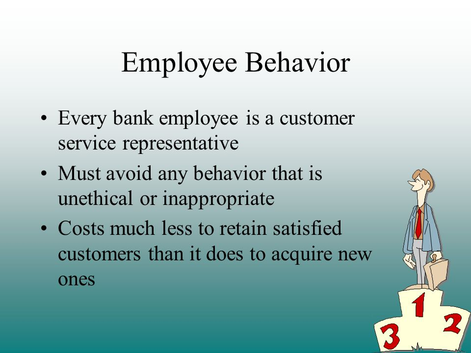 Employee Behavior Every bank employee is a customer service representative. Must avoid any behavior that is unethical or inappropriate.