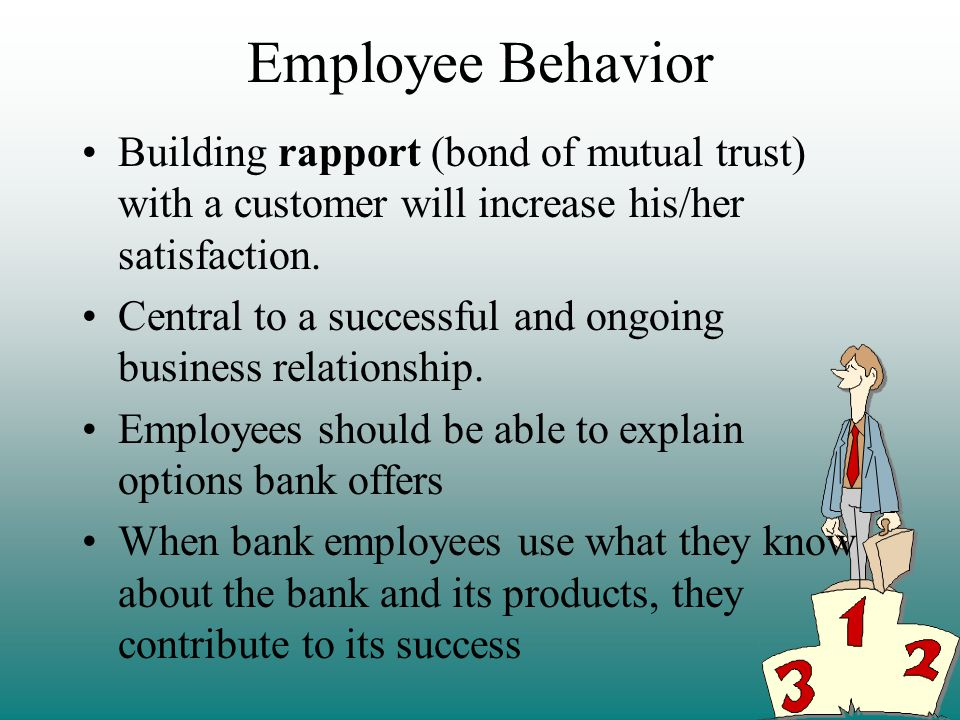 Employee Behavior Building rapport (bond of mutual trust) with a customer will increase his/her satisfaction.