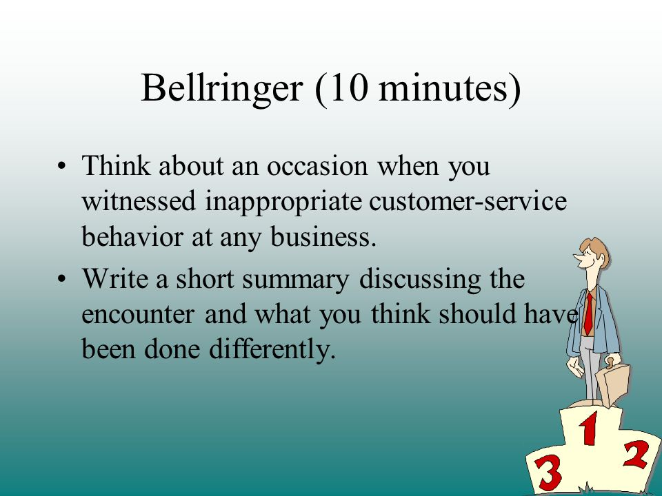 Bellringer (10 minutes) Think about an occasion when you witnessed inappropriate customer-service behavior at any business.