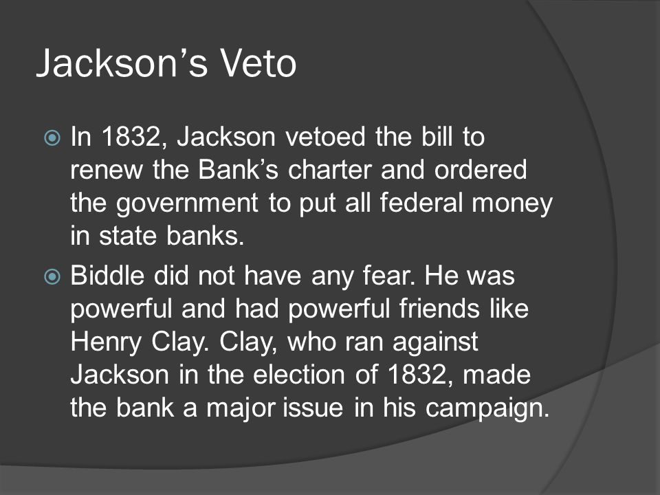Jackson's Veto In 1832, Jackson vetoed the bill to renew the Bank's charter and ordered the government to put all federal money in state banks.