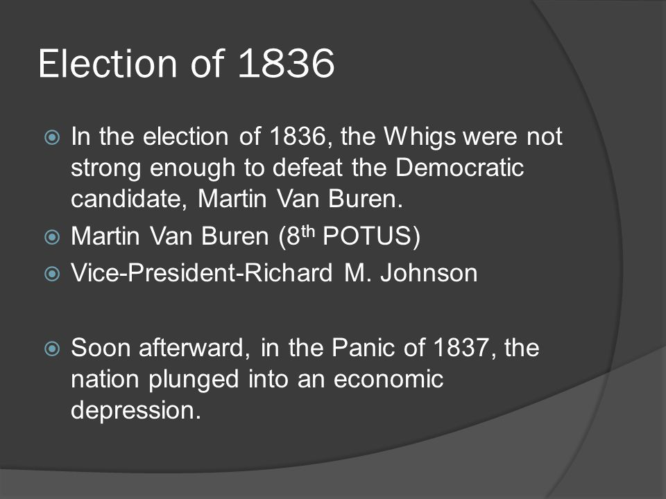 Election of 1836 In the election of 1836, the Whigs were not strong enough to defeat the Democratic candidate, Martin Van Buren.