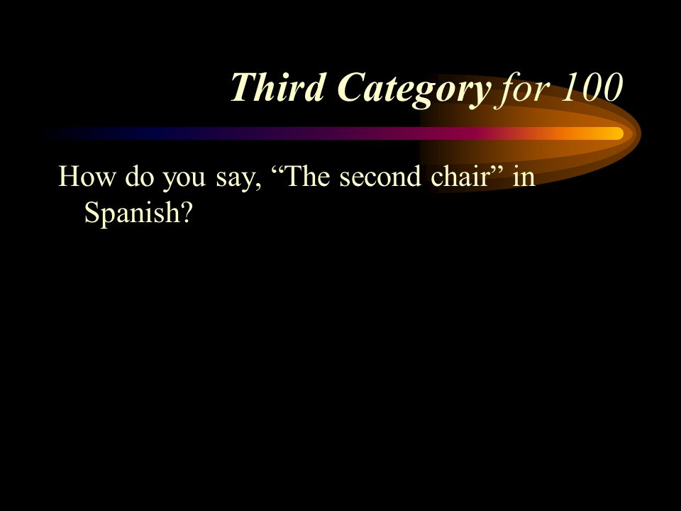 Third Category for 100 How do you say, The second chair in Spanish