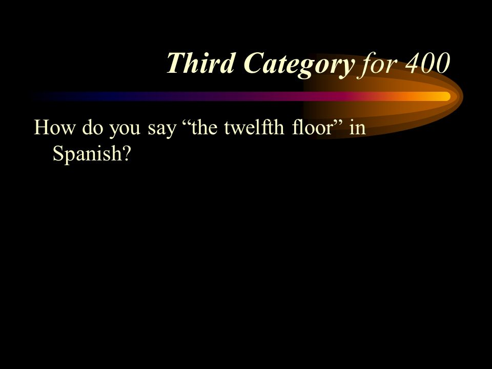 Third Category for 400 How do you say the twelfth floor in Spanish