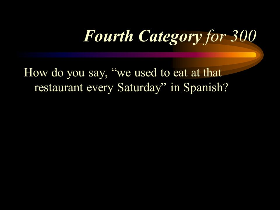 Fourth Category for 300 How do you say, we used to eat at that restaurant every Saturday in Spanish