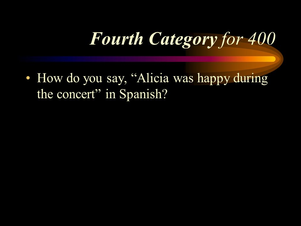 Fourth Category for 400 How do you say, Alicia was happy during the concert in Spanish