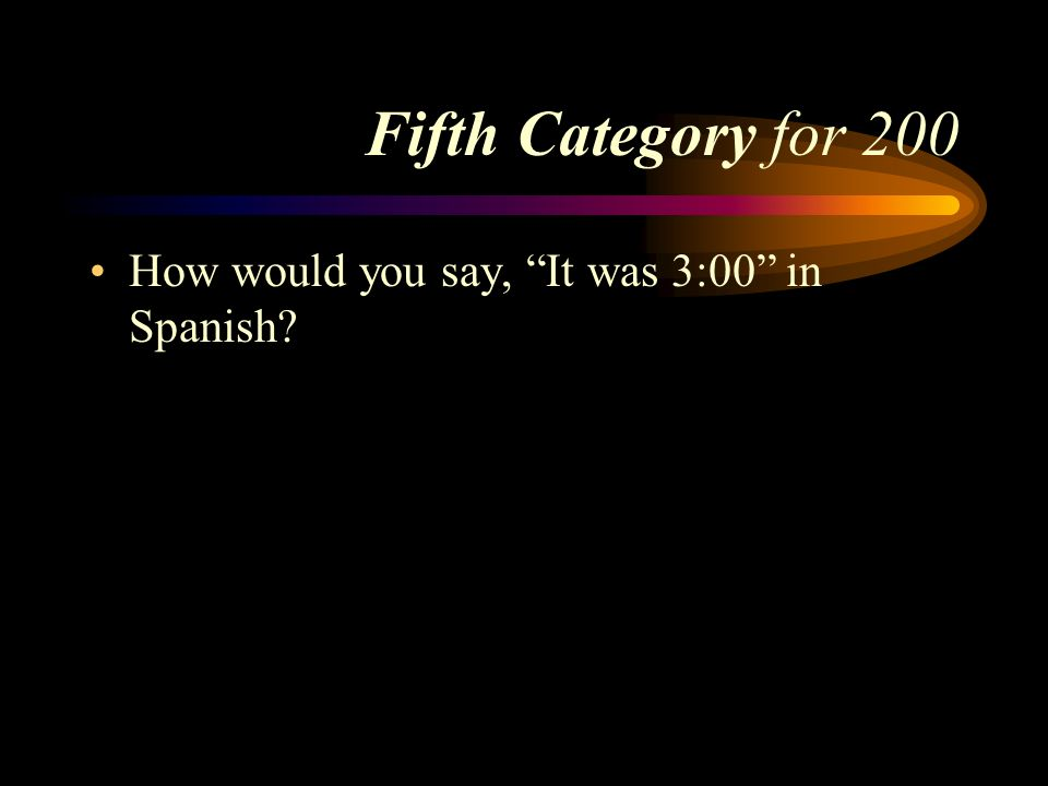 Fifth Category for 200 How would you say, It was 3:00 in Spanish