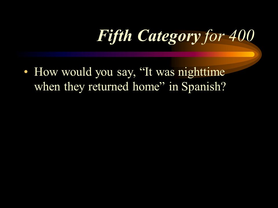 Fifth Category for 400 How would you say, It was nighttime when they returned home in Spanish