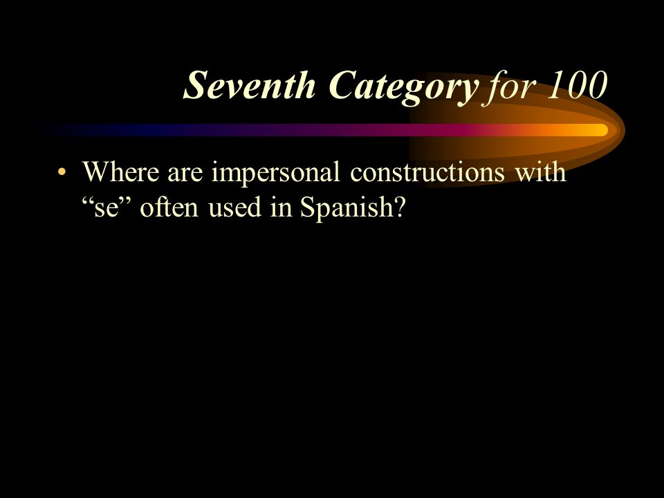 Seventh Category for 100 Where are impersonal constructions with se often used in Spanish