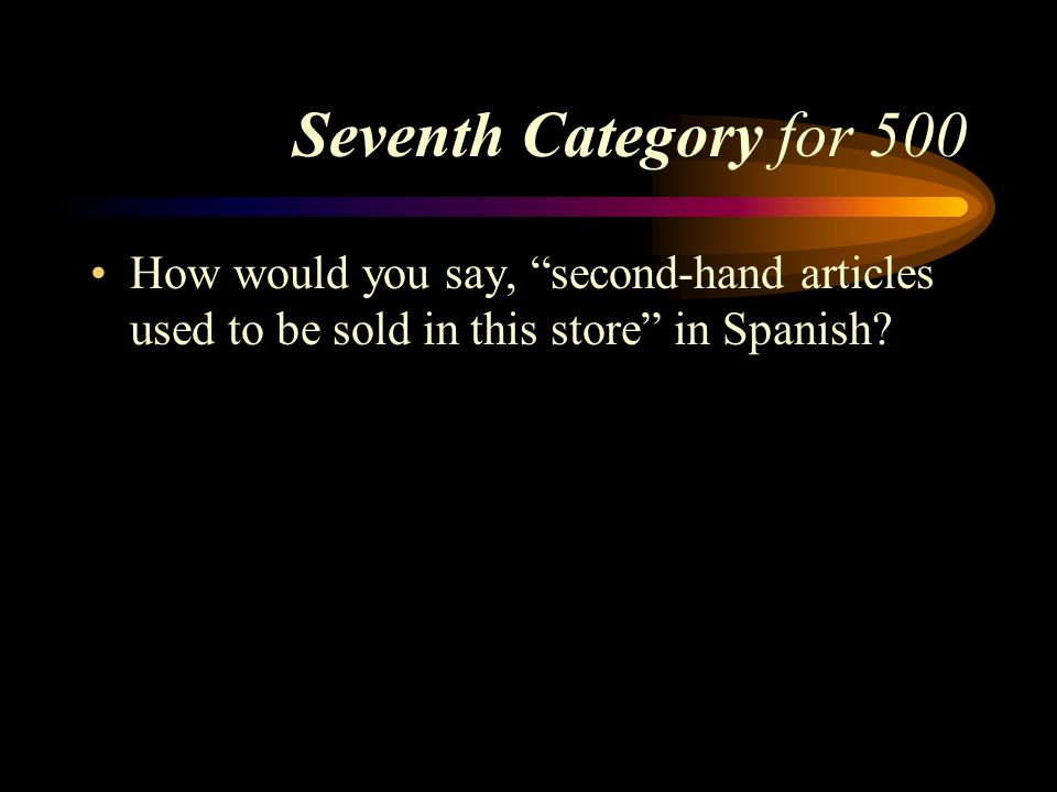Seventh Category for 500 How would you say, second-hand articles used to be sold in this store in Spanish