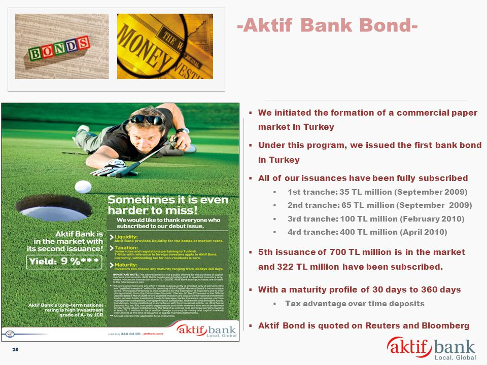 -Aktif Bank Bond- We initiated the formation of a commercial paper market in Turkey. Under this program, we issued the first bank bond in Turkey.