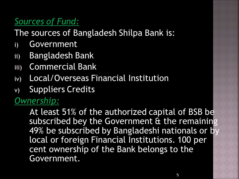 Sources of Fund: The sources of Bangladesh Shilpa Bank is: Government. Bangladesh Bank. Commercial Bank.