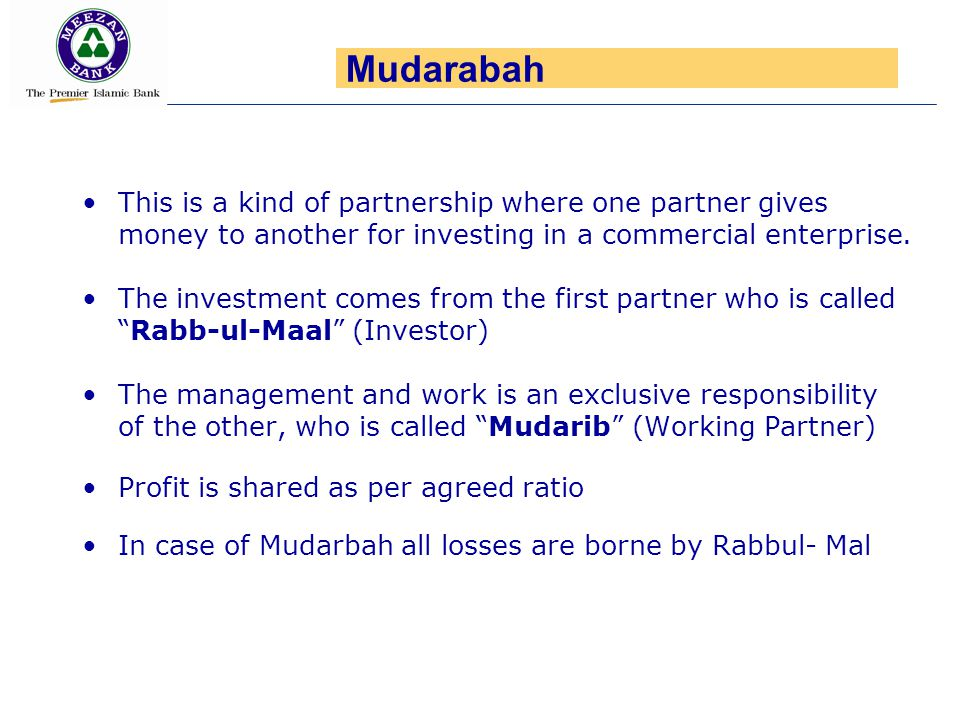 Mudarabah This is a kind of partnership where one partner gives money to another for investing in a commercial enterprise.