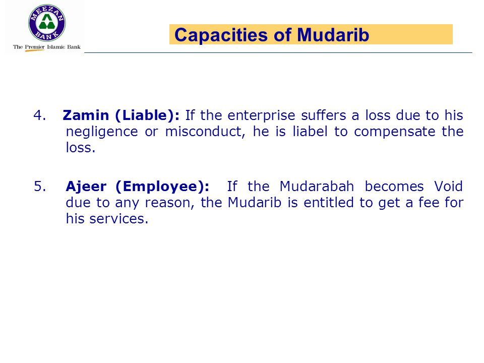 Capacities of Mudarib 4. Zamin (Liable): If the enterprise suffers a loss due to his negligence or misconduct, he is liabel to compensate the loss.