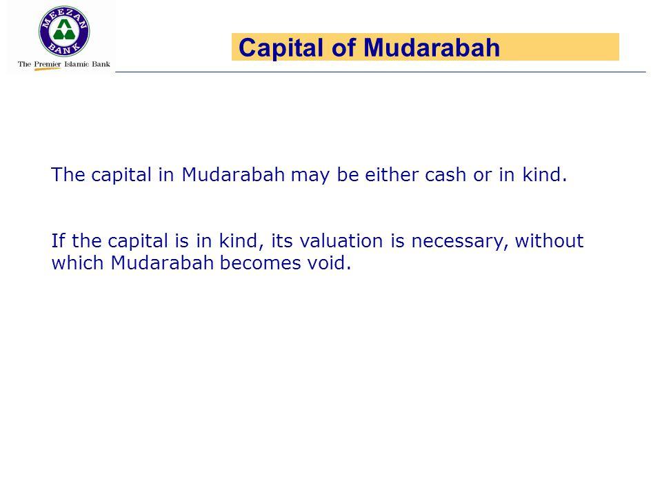 Capital of Mudarabah The capital in Mudarabah may be either cash or in kind.