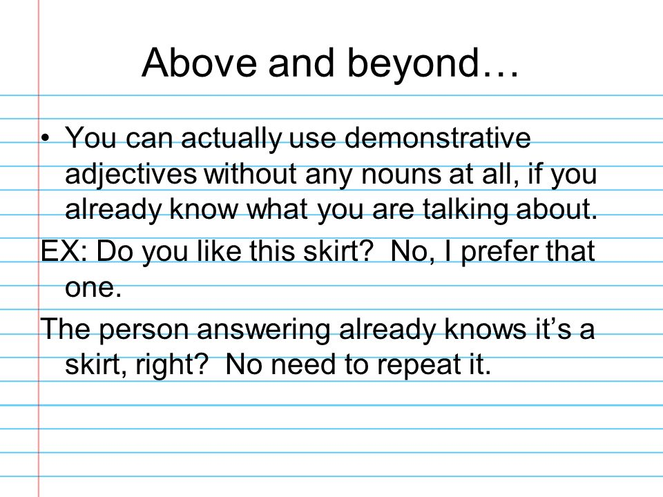 Above and beyond…You can actually use demonstrative adjectives without any nouns at all, if you already know what you are talking about.
