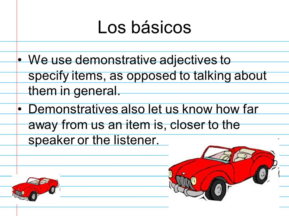 Los básicosWe use demonstrative adjectives to specify items, as opposed to talking about them in general.