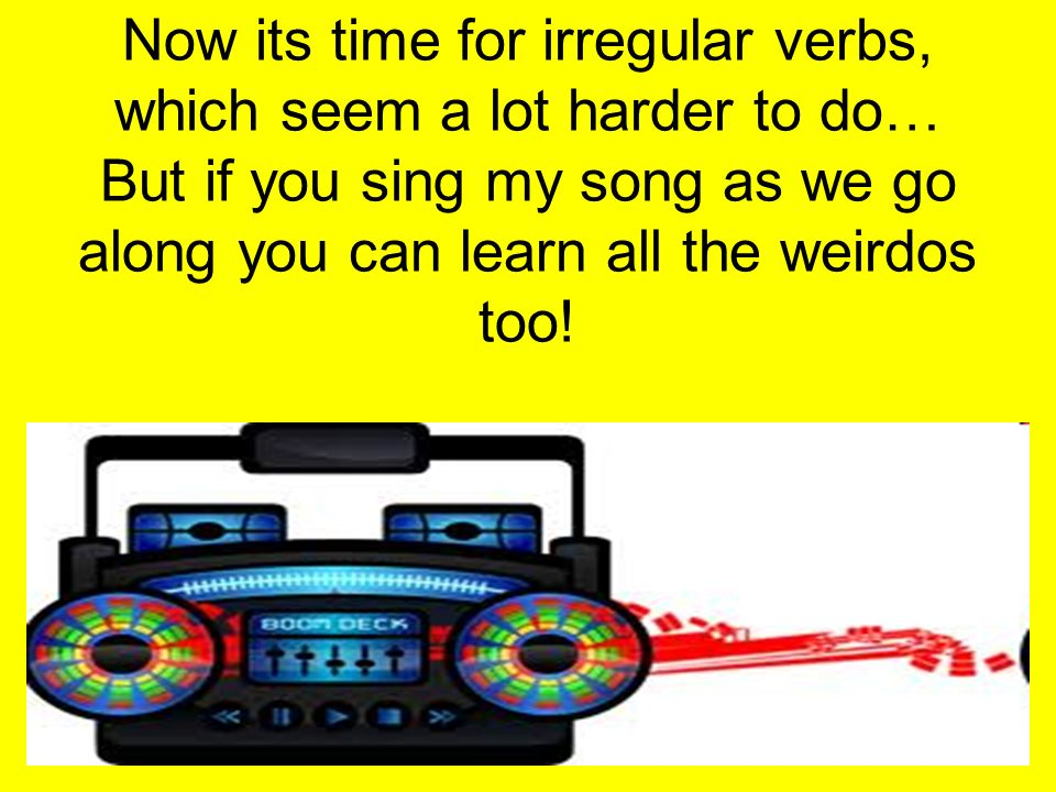 Now its time for irregular verbs, which seem a lot harder to do… But if you sing my song as we go along you can learn all the weirdos too!