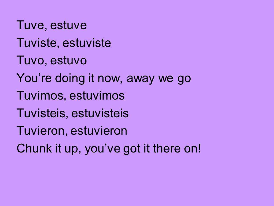 Tuve, estuve Tuviste, estuviste. Tuvo, estuvo. You're doing it now, away we go. Tuvimos, estuvimos.