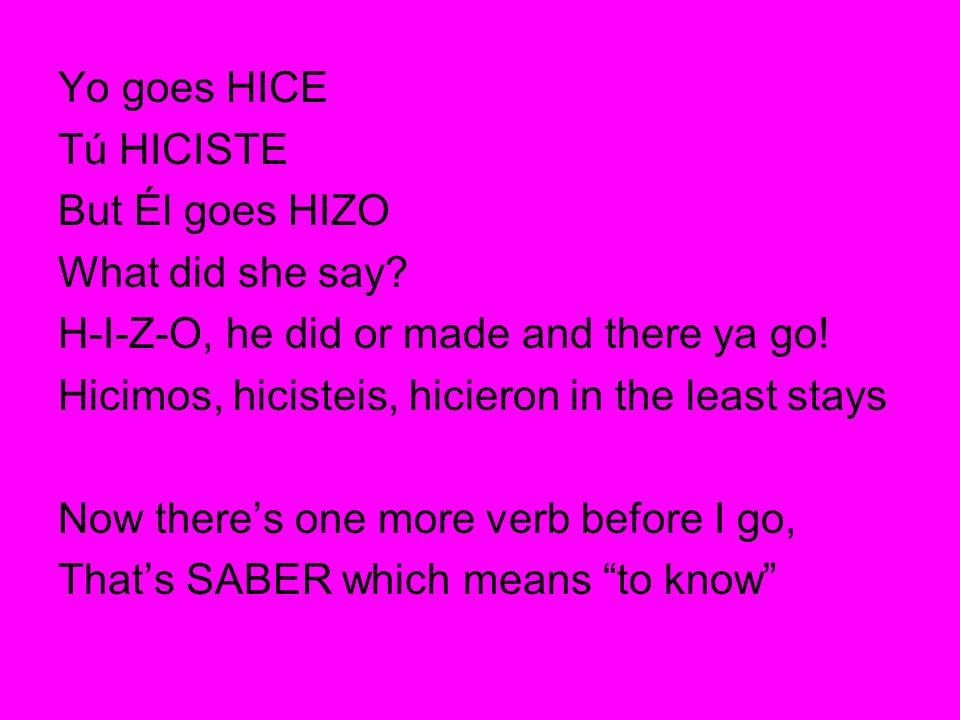 Yo goes HICE Tú HICISTE. But Él goes HIZO. What did she say H-I-Z-O, he did or made and there ya go!
