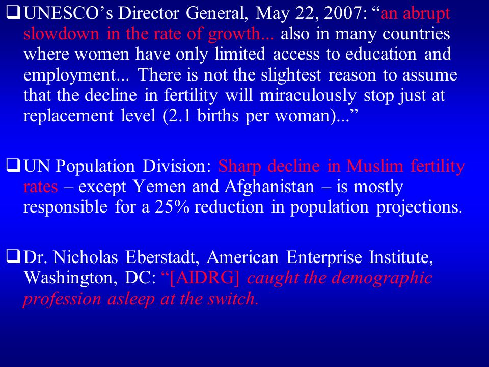 UNESCO's Director General, May 22, 2007: an abrupt slowdown in the rate of growth... also in many countries where women have only limited access to education and employment... There is not the slightest reason to assume that the decline in fertility will miraculously stop just at replacement level (2.1 births per woman)...