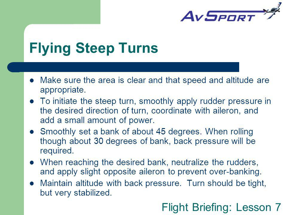 Flying Steep Turns Make sure the area is clear and that speed and altitude are appropriate.