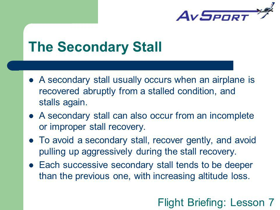 The Secondary Stall A secondary stall usually occurs when an airplane is recovered abruptly from a stalled condition, and stalls again.