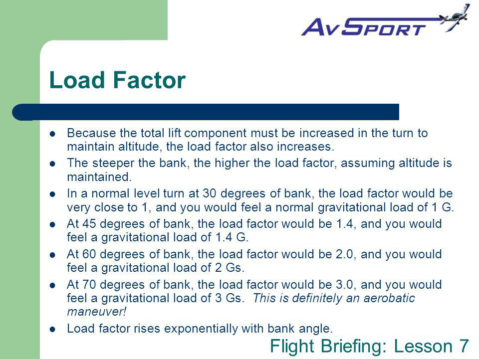 Load Factor Because the total lift component must be increased in the turn to maintain altitude, the load factor also increases.