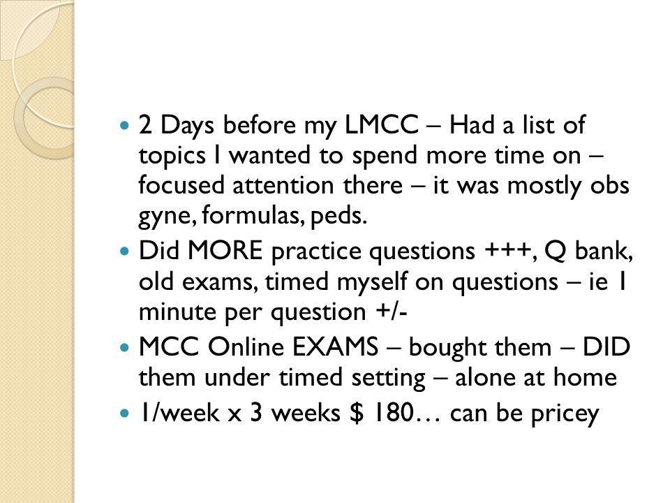 2 Days before my LMCC – Had a list of topics I wanted to spend more time on – focused attention there – it was mostly obs gyne, formulas, peds.