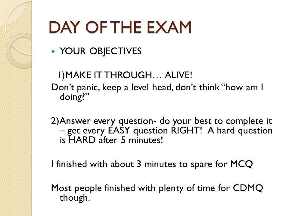 DAY OF THE EXAM YOUR OBJECTIVES 1)MAKE IT THROUGH… ALIVE!