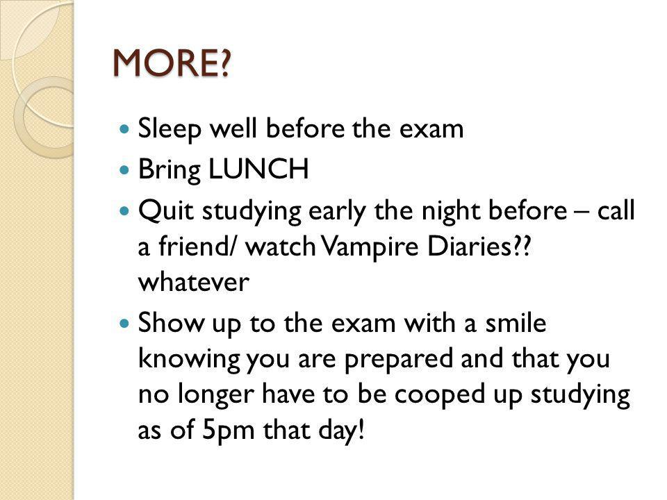 MORE Sleep well before the exam Bring LUNCH