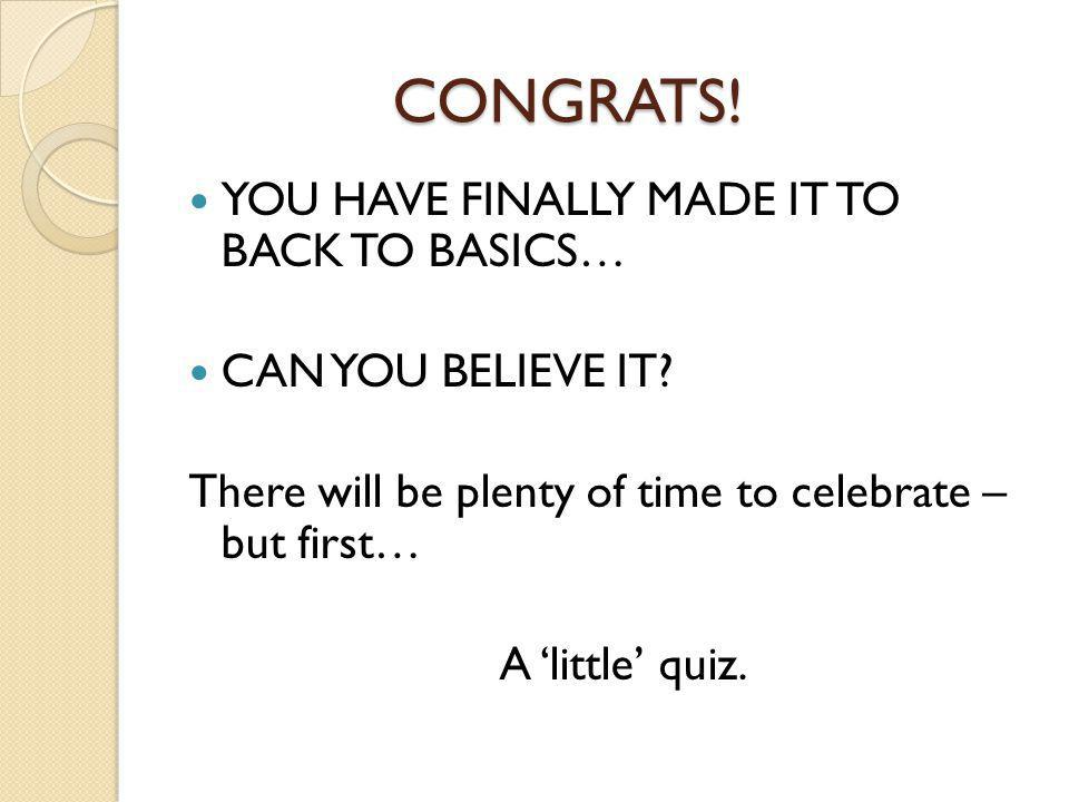 CONGRATS! YOU HAVE FINALLY MADE IT TO BACK TO BASICS…