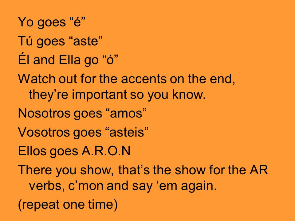Yo goes é Tú goes aste Él and Ella go ó Watch out for the accents on the end, they're important so you know.