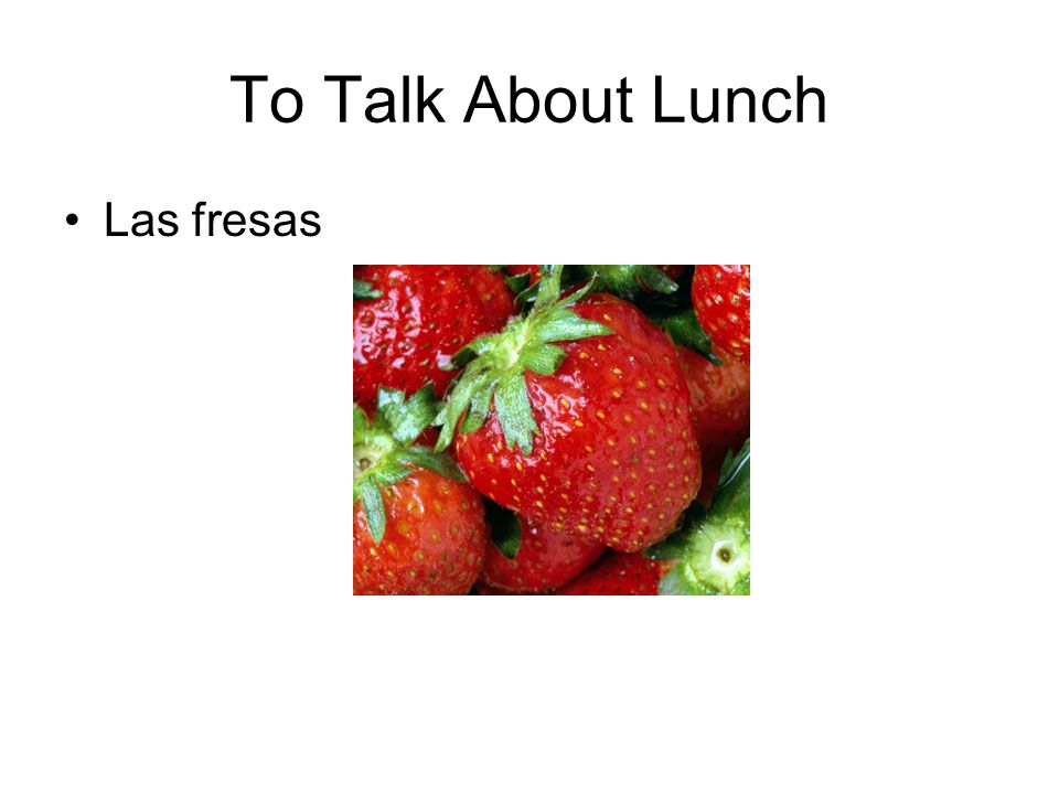 To Talk About Lunch Las fresas
