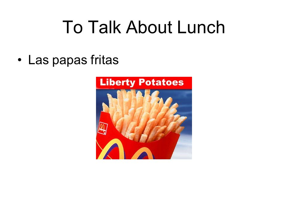 To Talk About Lunch Las papas fritas