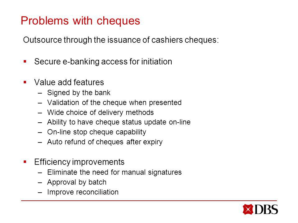 Problems with cheques Outsource through the issuance of cashiers cheques: Secure e-banking access for initiation.