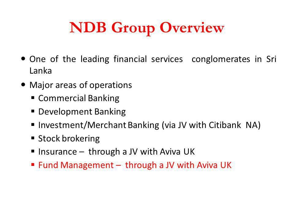 NDB Group Overview One of the leading financial services conglomerates in Sri Lanka. Major areas of operations.