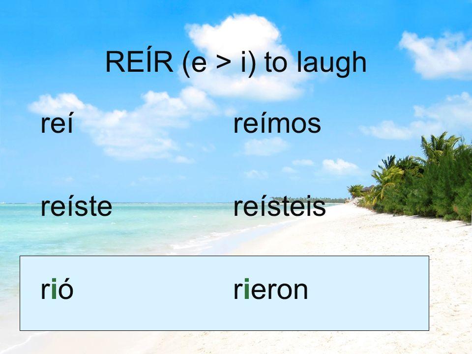 REÍR (e > i) to laugh reí reíste rió reímos reísteis rieron