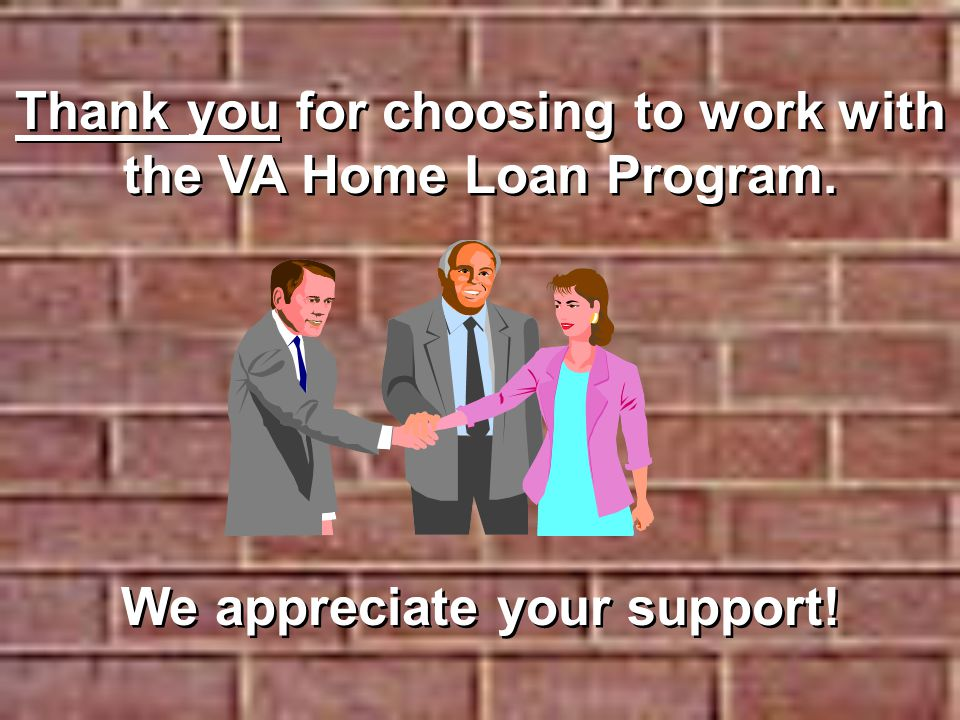 Thank you for choosing to work with the VA Home Loan Program.