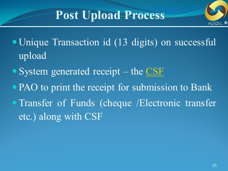 Post Upload Process NSDL. ® Unique Transaction id (13 digits) on successful upload. System generated receipt – the CSF.