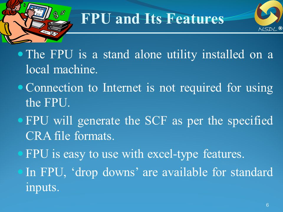 FPU and Its Features NSDL. ® The FPU is a stand alone utility installed on a local machine.