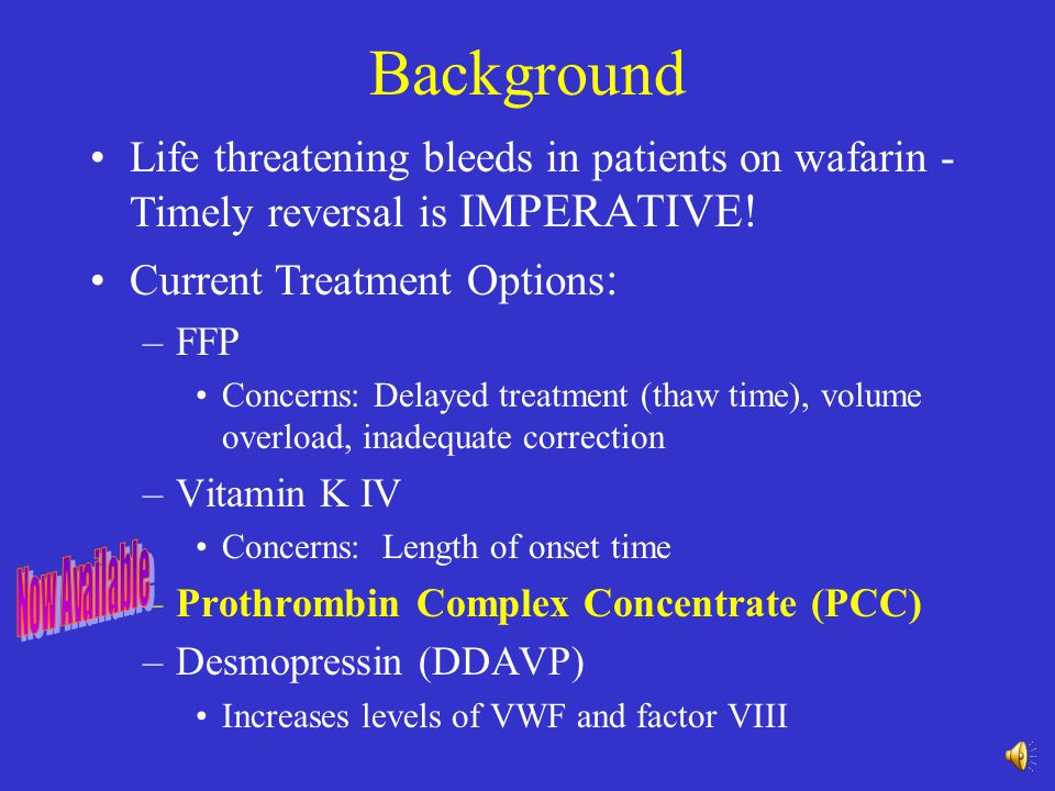 Background Life threatening bleeds in patients on wafarin - Timely reversal is IMPERATIVE! Current Treatment Options: