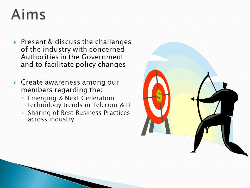 Aims Present & discuss the challenges of the industry with concerned Authorities in the Government and to facilitate policy changes.