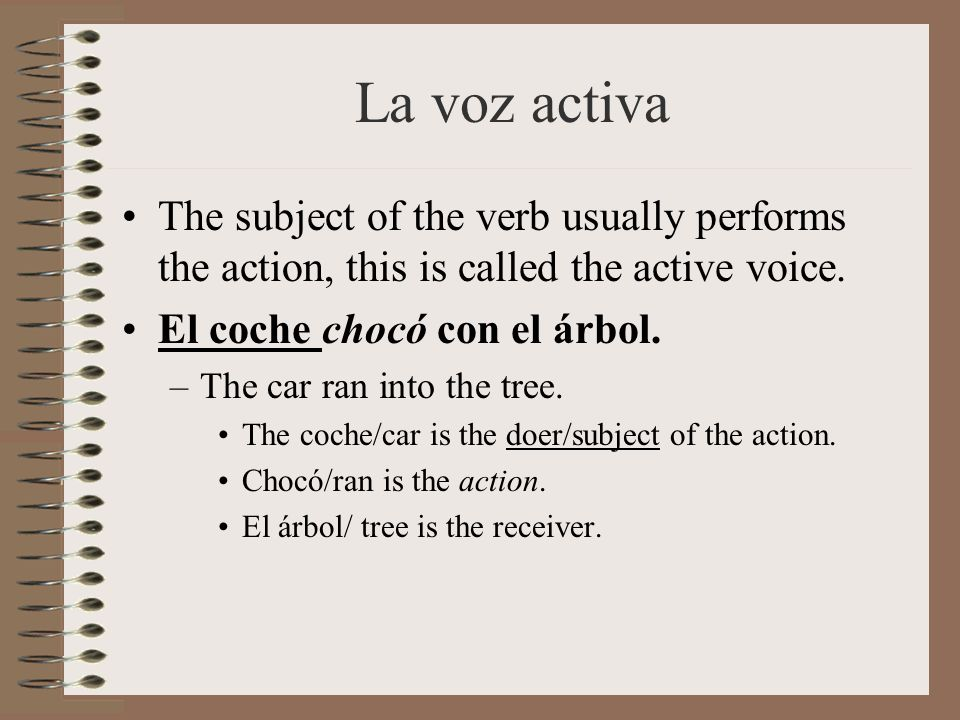 La voz activa The subject of the verb usually performs the action, this is called the active voice.