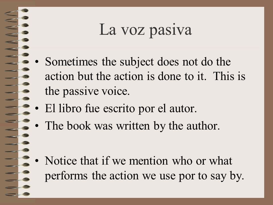 La voz pasiva Sometimes the subject does not do the action but the action is done to it. This is the passive voice.