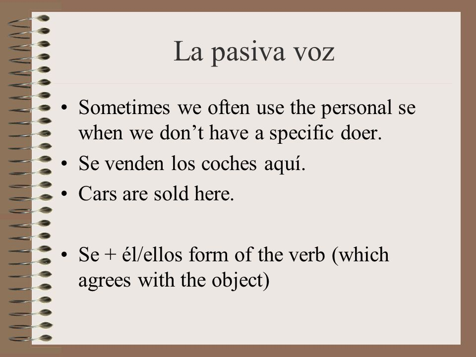 La pasiva voz Sometimes we often use the personal se when we don't have a specific doer. Se venden los coches aquí.